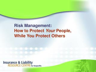 Risk Management: How to Protect  Your  People, While You Protect Others