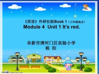 《 英语 》 外研社版 Book 1 (三年级起点) Module 4  Unit 1 It's red. 阜新市清河门区实验小学                   杨  阳