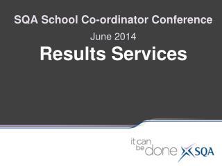 SQA School Co-ordinator Conference June 2014 Results Services