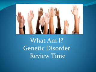 What Am I? Genetic Disorder  Review Time