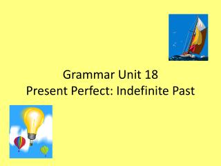 Grammar Unit 18 Present Perfect: Indefinite Past