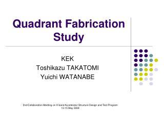 Quadrant Fabrication Study