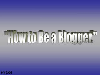 """How to Be a Blogger."""