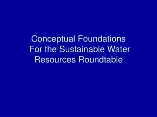 Conceptual Foundations  For the Sustainable Water Resources Roundtable