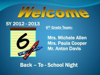 6 th  Grade Team: Mrs. Michele Allen Mrs. Paula Cooper Mr. Anton Davis