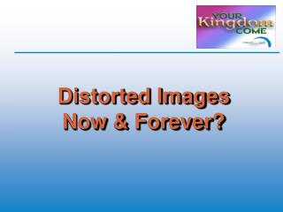 Distorted Images Now & Forever?