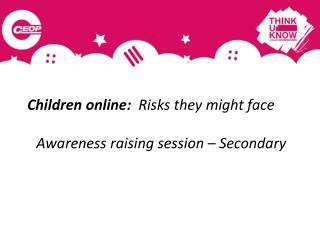 Children online:   Risks they might face Awareness raising session – Secondary