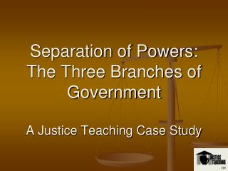 Separation of Powers: The Three Branches of Government A Justice Teaching Case Study