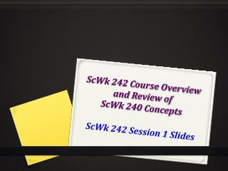 ScWk 242 Course Overview  and Review of  ScWk 240 Concepts