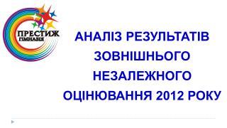 АНАЛІЗ РЕЗУЛЬТАТІВ  ЗОВНІШНЬОГО НЕЗАЛЕЖНОГО  ОЦІНЮВАННЯ 2012 РОКУ
