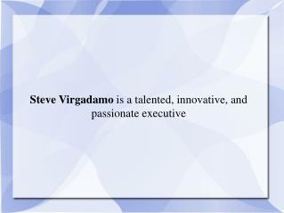 Steve Virgadamo  is a talented, innovative, and passionate executive