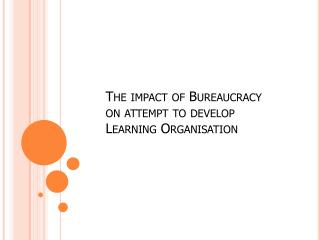 The impact of Bureaucracy  on attempt to develop  Learning  Organisation