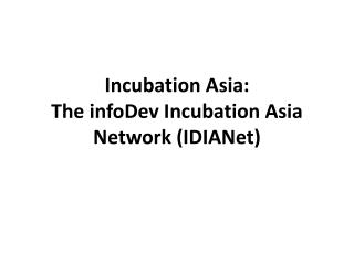 Incubation Asia:  The infoDev Incubation Asia Network (IDIANet)
