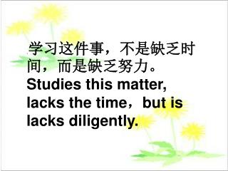 . 学习这件事,不是缺乏时间,而是缺乏努力。  Studies this matter, lacks the time , but is lacks diligently.