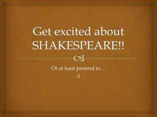 Get excited about SHAKESPEARE!!