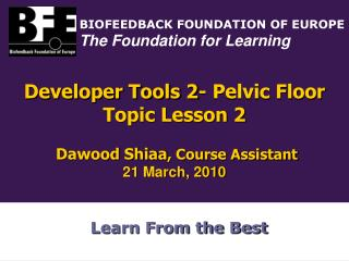 Developer Tools 2- Pelvic Floor Topic Lesson 2 Dawood Shiaa , Course Assistant 21 March, 2010