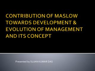 CONTRIBUTION OF MASLOW TOWARDS DEVELOPMENT  & EVOLUTION OF MANAGEMENT AND ITS CONCEPT