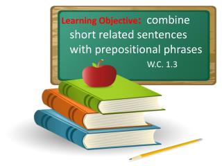 Learning Objective :   combine short related sentences with prepositional phrases