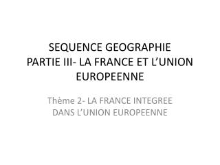 SEQUENCE GEOGRAPHIE PARTIE III- LA FRANCE ET L ' UNION EUROPEENNE