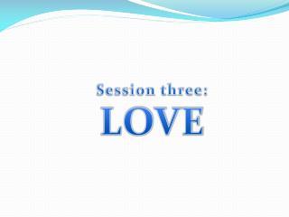Session three:  LOVE