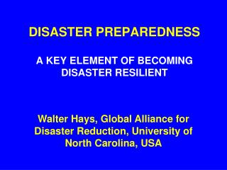 DISASTER PREPAREDNESS A KEY ELEMENT OF BECOMING DISASTER RESILIENT