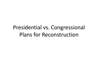 Presidential vs. Congressional Plans for Reconstruction