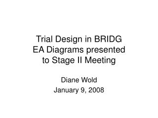Trial Design in BRIDG EA Diagrams presented  to Stage II Meeting