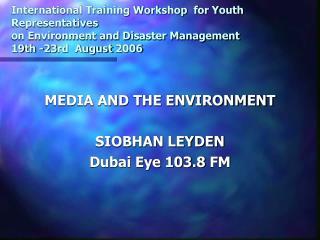 MEDIA AND THE ENVIRONMENT SIOBHAN LEYDEN Dubai Eye 103.8 FM