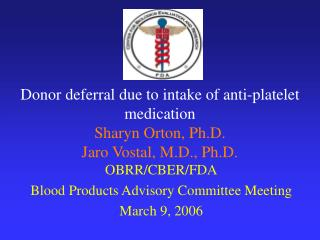 Donor deferral due to intake of anti-platelet medication Sharyn Orton, Ph.D. Jaro Vostal, M.D., Ph.D.