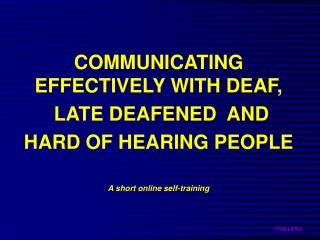 COMMUNICATING EFFECTIVELY WITH DEAF,  LATE DEAFENED  AND  HARD OF HEARING PEOPLE