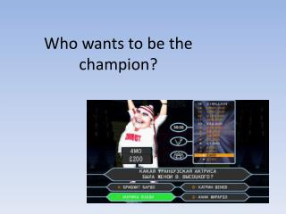 Who wants to be the champion ?