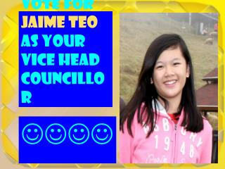 Vote for  Jaime Teo  as your  Vice Head Councillor