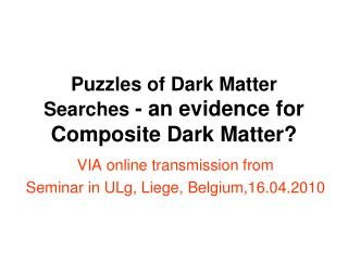Puzzles of Dark Matter Searches  - an evidence for Composite Dark Matter?