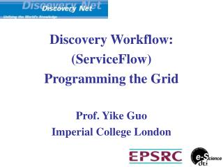 Discovery Workflow:  (ServiceFlow)   Programming the Grid Prof. Yike Guo Imperial College London