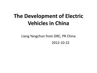 The Development of Electric Vehicles in China Liang Yangchun from DRC, PR China 2012-10-22