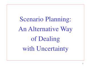 Scenario Planning:  An Alternative Way  of Dealing  with Uncertainty