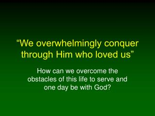 �We overwhelmingly conquer through Him who loved us�