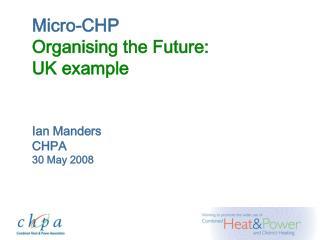 Micro-CHP Organising the Future: UK example  Ian Manders CHPA 30 May 2008