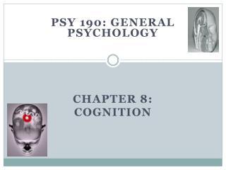 PSY 190: General  Psychology  Chapter 8: Cognition