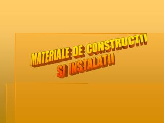 MATERIALE  DE  CONSTRUCTII   SI  INSTALATII