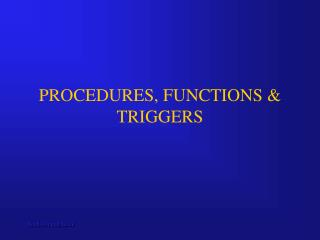 PROCEDURES, FUNCTIONS & TRIGGERS