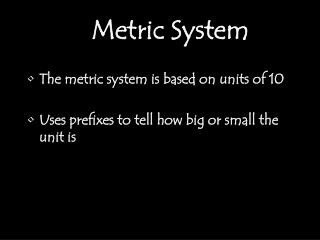The metric system is based on units of 10 Uses prefixes to tell how big or small the unit is