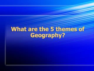 What are the 5 themes of Geography?