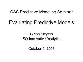 CAS Predictive Modeling Seminar Evaluating Predictive Models