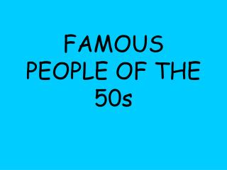 FAMOUS PEOPLE OF THE 50s