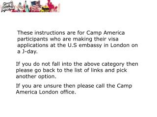 These instructions are for Camp America participants who are making their visa applications at the U.S embassy in London