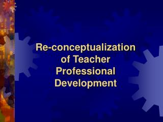 Re-conceptualization of Teacher Professional Development