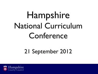 Hampshire  National Curriculum Conference 21 September 2012