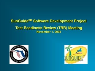 SunGuide SM  Software Development Project Test Readiness Review (TRR) Meeting November 1, 2005