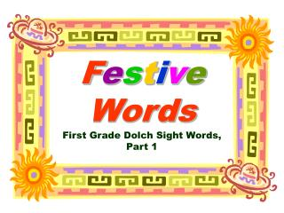F e s t i v e Words First Grade Dolch Sight Words, Part 1